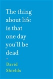 The Thing About Life Is That One Day Youll Be Dead David Shields
