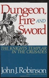 Dungeon Fire and Sword The Knights Templar in the Crusades John J Robinson
