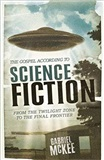 The Gospel according to Science Fiction From the Twilight Zone to the Final Frontier Gabriel McKee