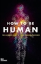 How to Be Human The Ultimate Guide to Your Amazing Existence New Scientist Book